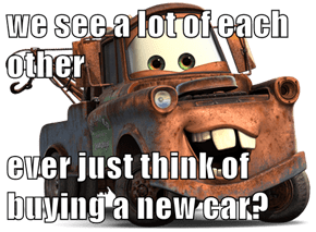 we see a lot of each other  ever just think of buying a new car?