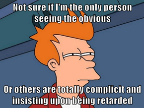 Not sure if I'm the only person seeing the obvious   Or others are totally complicit and insisting upon being retarded