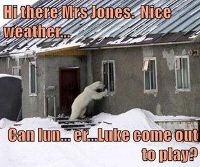 Hi there Mrs Jones.  Nice weather...  Can lun... er...Luke come out to play?