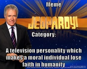 Meme Category: A television personality which makes a moral individual lose faith in humanity