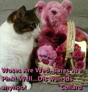 "Woses Are Wed, Bares Are Pink! Well...Dis wun ids anyhoo!                 ""Collard"""