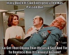 Mary Quick It's An Emergency Ted Has Passed Out  Go Get That Chimp That Wears A Suit And Tie To Replace Him It's Almost Airtime!