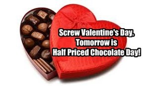 Screw Valentine's Day.  Tomorrow is  Half Priced Chocolate Day!
