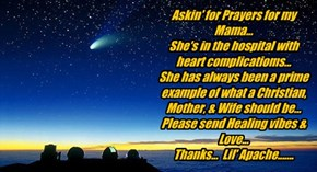 Askin' for Prayers for my Mama... She's in the hospital with  heart complicatioms... She has always been a prime example of what a Christian, Mother, & Wife should be...  Please send Healing vibes & Love... Thanks...  Lil' Apache.......