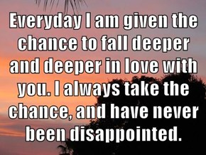 Everyday I am given the chance to fall deeper and deeper in love with you. I always take the chance, and have never been disappointed.