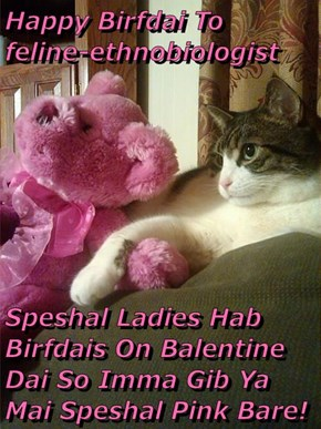 Happy Birfdai To                          feline-ethnobiologist   Speshal Ladies Hab Birfdais On Balentine Dai So Imma Gib Ya Mai Speshal Pink Bare!