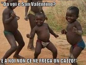 """""""Da voi e San Valentino?  E A NOI NON CE NE FREGA UN CAZZO!"""""""