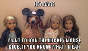 HEY BABE  WANT TO JOIN THE MICKEY MOUSE CLUB, IF YOU KNOW WHAT I MEAN