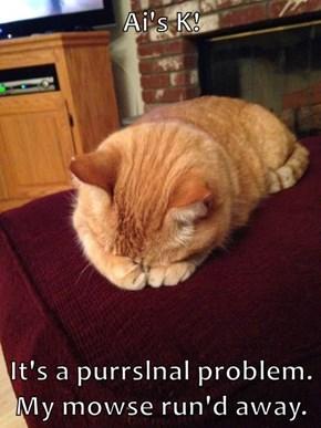 Ai's K!   It's a purrslnal problem. My mowse run'd away.