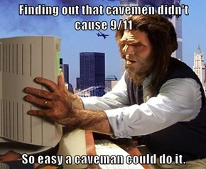 Finding out that cavemen didn't cause 9/11  So easy a caveman could do it.