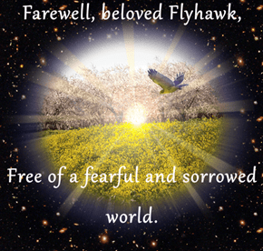 Farewell, beloved Flyhawk,    Free of a fearful and sorrowed world.