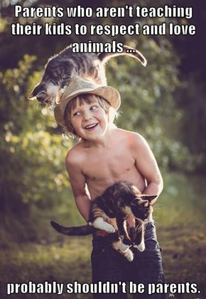 Parents who aren't teaching their kids to respect and love animals ...  probably shouldn't be parents.