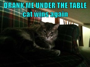 DRANK ME UNDER THE TABLE      cat wins again