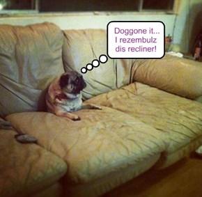 Doggone it...I rezembulz dis recliner!