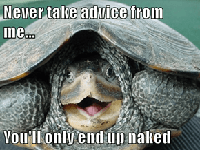 Never take advice from me...  You'll only end up naked