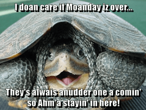 I doan care if Moanday iz over...  They's alwais anudder one a comin' so Ahm'a stayin' in here!