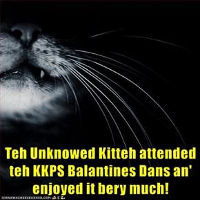 Teh Unknowed Kitteh attended teh KKPS Balantines Dans an' enjoyed it bery much!