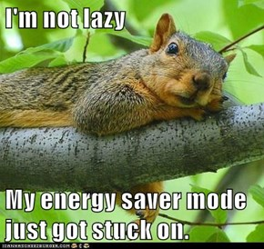 I'm not lazy  My energy saver mode just got stuck on.