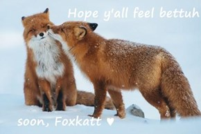 Hope y'all feel bettuh     soon, Foxkatt ♥