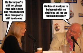 Ok Grace I want you to be honest with me girlfriend tell me the truth am I ginger?