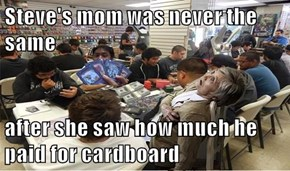 Steve's mom was never the same  after she saw how much he paid for cardboard