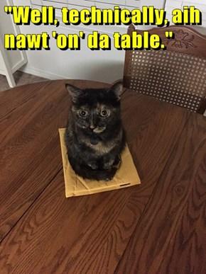 """""""Well, technically, aih nawt 'on' da table."""""""