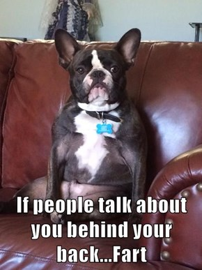 If people talk about you behind your back...Fart