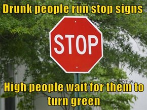 Drunk people run stop signs  High people wait for them to turn green