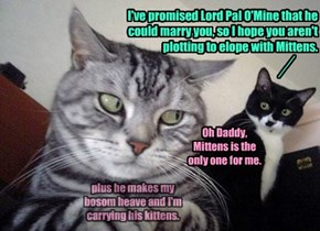 I've promised Lord Pal O'Mine that he could marry you, so I hope you aren't plotting to elope with Mittens.