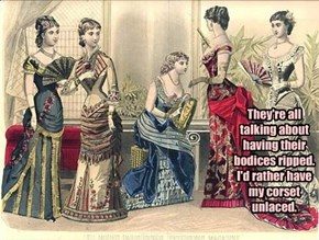 They're all talking about having their bodices ripped.  I'd rather have my corset unlaced.