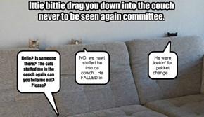 Ittie bittie drag you down into the couch never to be seen again committee.