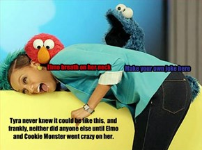 Tyra never knew it could be like this,  and frankly, neither did anyone else until Elmo and Cookie Monster went crazy on her.