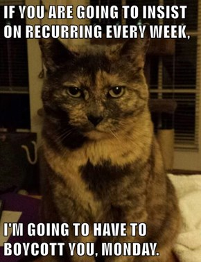 IF YOU ARE GOING TO INSIST ON RECURRING EVERY WEEK,  I'M GOING TO HAVE TO BOYCOTT YOU, MONDAY.