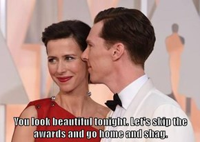 You look beautiful tonight. Let's skip the awards and go home and shag.