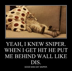 YEAH, I KNEW SNIPER. WHEN I GET HIT HE PUT ME BEHIND WALL LIKE DIS.