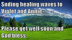 Snding healing waves to Violet and Annie....  Please get well soon and God bless.