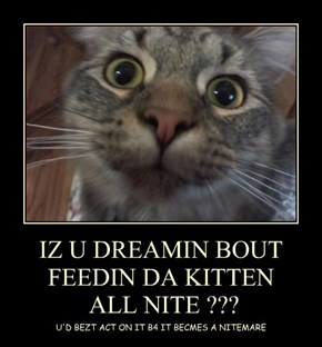 IZ U DREAMIN BOUT FEEDIN DA KITTEN  ALL NITE ???