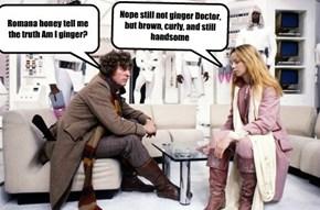 Romana honey tell me the truth Am I ginger?