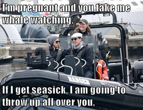 I'm pregnant and you take me whale watching.  If I get seasick, I am going to throw up all over you.