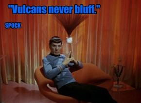 """""""Vulcans never bluff."""""""