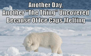 "Another Day,                             Another ""The Thing"" Uncovered Because Of Ice Caps Melting"