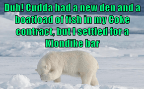 Duh! Cudda had a new den and a boatload of fish in my Coke contract, but I settled for a Klondike bar