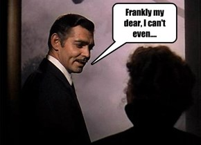 Frankly my dear, I can't even....