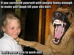 If you surround yourself with people funny enough to make you laugh till your abs hurt,  You'll never have to work out!