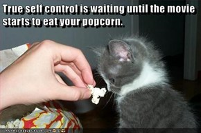 True self control is waiting until the movie starts to eat your popcorn.