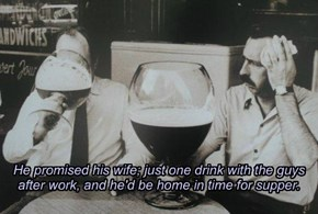 He promised his wife; just one drink with the guys after work, and he'd be home in time for supper.