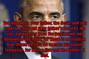 You belong to your father, the devil, and you want to carry out your father's desires. He was a murderer from the beginning, not holding to the truth, for there is no truth in him. When he lies, he speaks his native language, for he is a liar and the fath