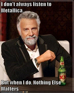 I don't always listen to Metallica.  But when I do, Nothing Else Matters