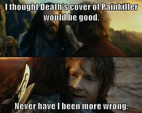 I thought Death's cover of Painkiller would be good.  Never have I been more wrong.