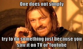 One does not simply  try to do something just because you saw it on TV or Youtube